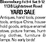 Bloomsburg Fri 9-4 Sat 9-12 1138 Lightstreet Road YARDSALE Antiques, hand tools, power tools, antique China, household goods, antique enamel stove, picture frames, hunting clothes, furniture & lamps. No early birds!