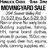 Hunlock Creek 9am - 3pm Moving-Yard Sale 394 Sweet Valley Rd. Fri 5-27 thru Sun 5-29 9-3 Rain or shine. No early birds. Building supplies, fishing, HH, name brand clothes, shoes & purses, 150cc racing quad, deer hut, equine, dolls, canning supplies, etc.