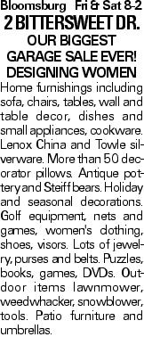 BloomsburgFri & Sat 8-2 2 bittersweet Dr. Our biggest garage sale ever! Designing women Home furnishings including sofa, chairs, tables, wall and table decor, dishes and small appliances, cookware. Lenox China and Towle silverware. More than 50 decorator pillows. Antique pottery and Steiff bears. Holiday and seasonal decorations. Golf equipment, nets and games, women's clothing, shoes, visors. Lots of jewelry, purses and belts. Puzzles, books, games, DVDs. Outdoor items lawnmower, weedwhacker, snowblower, tools. Patio furniture and umbrellas.