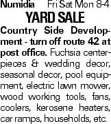 NumidiaFri Sat Mon 8-4 Yard Sale Country Side Development - turn off route 42 at post office. Fuchsia centerpieces & wedding decor, seasonal decor, pool equipment, electric lawn mower, wood working tools, fans, coolers, kerosene heaters, car ramps, households, etc.