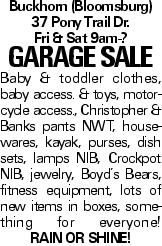 Buckhorn (Bloomsburg) 37 Pony Trail Dr. Fri & Sat 9am-? Garage Sale Baby & toddler clothes, baby access. & toys, motorcycle access., Christopher & Banks pants NWT, housewares, kayak, purses, dish sets, lamps NIB, Crockpot NIB, jewelry, Boyd's Bears, fitness equipment, lots of new items in boxes, something for everyone! Rain or shine!