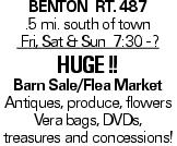 Benton Rt. 487 .5 mi. south of town Fri, Sat & Sun 7:30 - ? Huge !! Barn Sale/Flea Market Antiques, produce, flowers Vera bags, DVDs, treasures and concessions!
