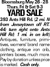 Bloomsburg May 26 - 28 Thurs, Fri & Sat 9-3 YARDSALE 393 Ants Hill Rd. (2 mi. N from Jerseytown off rt. 44; turn right onto Ants Hill Rd; 1 mi. in on left) Antiques, furniture, primitives, womens' brand name clothing, antique iron crib, printers boxes, much more. Pay by donation unless price is marked. Cash only.