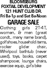 Bloomsburg Foxtail Development 121 Hunt Club Dr. Fri 8a-1p and Sat 8a-Noon Garage Sale Clothing: girls 2T-4T, women, & men (great condt., many name brand), golf shoes, household items, rocker glider chair, Whirlpool bathtub (never used), toys, books, carpet shampooer, lounge chairs, exercise equip., girl's bike