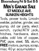 Bloomsburg Fri & Sat 8-5 Men's Garage Sale 57 Middle Ave. Sunken Heights Tools, power tools, Lincoln welder, polisher, grinder, vac pump, old car parts, elect. winch, cycle/ATV jack, hitches, hardware, elect. cable, odd lots of copper, PVC pipe, steel, SS, alum, FREE motors, pumps, scrap, misc. 40 yr. accumulation