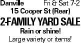 DanvilleFri & Sat 7-2 15 Cooper St (Rear) 2-Family Yard Sale Rain or shine! Large variety or items!