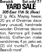 BerwickSat only! 7-? YARDSALE 305 East 11th St. (Rear) 2 lg. ACs, Maytag freezer, 20 yrs of Christmas decor (very unusual), handmade wooden Christmas decoration, Kenmore grill (needs knob), Crafter-can make windchimes, 4 pc. patio set, (2) old trunks??, Boyd's Bears & more!