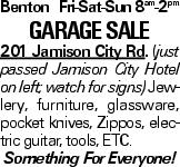 Benton Fri-Sat-Sun 8am-2pm Garage Sale 201 Jamison City Rd. (just passed Jamison City Hotel on left; watch for signs) Jewlery, furniture, glassware, pocket knives, Zippos, electric guitar, tools, ETC. Something For Everyone!