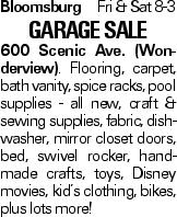 Bloomsburg Fri & Sat 8-3 Garage Sale 600 Scenic Ave. (Wonderview). Flooring, carpet, bath vanity, spice racks, pool supplies - all new, craft & sewing supplies, fabric, dishwasher, mirror closet doors, bed, swivel rocker, handmade crafts, toys, Disney movies, kid's clothing, bikes, plus lots more!