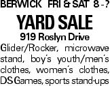 BERWICK fri & Sat 8 - ? yard sale 919 Roslyn Drive Glider/Rocker, microwave stand, boy's youth/men's clothes, women's clothes, DS Games, sports stand-ups