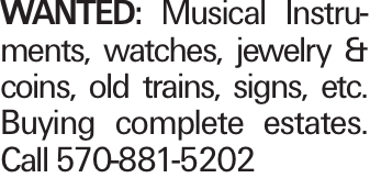 Wanted: Musical Instruments, watches, jewelry & coins, old trains, signs, etc. Buying complete estates. Call 570-881-5202