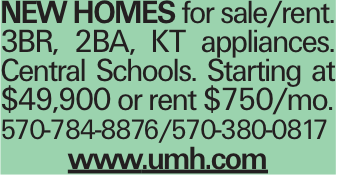New homes for sale/rent. 3BR, 2BA, KT appliances. Central Schools. Starting at $49,900 or rent $750/mo. 570-784-8876/570-380-0817 www.umh.com