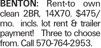BENTON: Rent-to own clean 2BR, 14X70. $475/ mo. incls. lot rent & trailer payment! Three to choose from. Call 570-764-2953.
