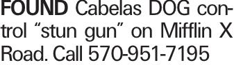 "FOUND Cabelas DOG control ""stun gun"" on Mifflin X Road. Call 570-951-7195"