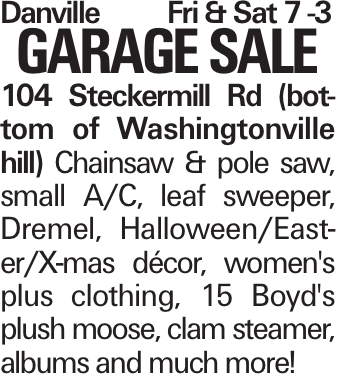 DanvilleFri & Sat 7 -3 GARAGE SALE 104 Steckermill Rd (bottom of Washingtonville hill) Chainsaw & pole saw, small A/C, leaf sweeper, Dremel, Halloween/Easter/X-mas décor, women's plus clothing, 15 Boyd's plush moose, clam steamer, albums and much more!