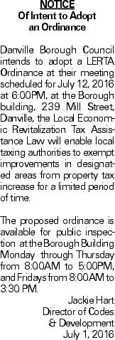 NOTICE Of Intent to Adopt an Ordinance Danville Borough Council intends to adopt a LERTA Ordinance at their meeting scheduled for July 12, 2016 at 6:00PM, at the Borough building, 239 Mill Street, Danville, the Local Economic Revitalization Tax Assistance Law will enable local taxing authorities to exempt improvements in designated areas from property tax increase for a limited period of time. The proposed ordinance is available for public inspection at the Borough Building Monday through Thursday from 8:00AM to 5:00PM, and Fridays from 8:00AM to 3:30 PM. Jackie Hart Director of Codes & Development July 1, 2016