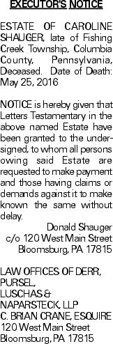 EXECUTOR'S NOTICE ESTATE OF CAROLINE SHAUGER, late of Fishing Creek Township, Columbia County, Pennsylvania, Deceased. Date of Death: May 25, 2016NOTICE is hereby given that Letters Testamentary in the above named Estate have been granted to the undersigned, to whom all persons owing said Estate are requested to make payment and those having claims or demands against it to make known the same without delay. Donald Shauger c/o 120 West Main Street Bloomsburg, PA 17815 LAW OFFICES OF DERR, PURSEL, LUSCHAS & NAPARSTECK, LLP C. BRIAN CRANE, ESQUIRE 120 West Main Street Bloomsburg, PA 17815