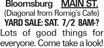 Bloomsburg MAIN ST. (Diagonal from Romig's Cafe) Yard Sale: Sat. 7/2 8am-? Lots of good things for everyone. Come take a look!