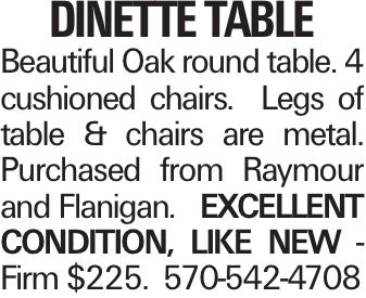 Dinette Table Beautiful Oak round table. 4 cushioned chairs. Legs of table & chairs are metal. Purchased from Raymour and Flanigan. EXCELLENT CONDITION, LIKE NEW - Firm $225. 570-542-4708
