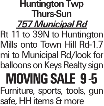 Huntington Twp Thurs-Sun 757 Municipal Rd Rt 11 to 39N to Huntington Mills onto Town Hill Rd-1.7 mi to Municipal Rd/look for balloons on Keys Realty sign moving sale 9 -5 Furniture, sports, tools, gun safe, HH items & more