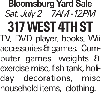 Bloomsburg Yard Sale Sat. July 2 7AM -12PM 317 West 4th st TV, DVD player, books, Wii accessories & games. Computer games, weights & exercise misc, fish tank, holiday decorations, misc household items, clothing.