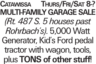 Catawissa Thurs/Fri/Sat 8-? Multi-family Garage Sale (Rt. 487 S. 5 houses past Rohrbach's). 5,000 Watt Generator, Kid's Ford pedal tractor with wagon, tools, plus TONS of other stuff!