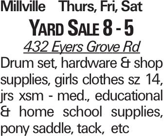 Millville Thurs, Fri, Sat Yard Sale 8 - 5 432 Eyers Grove Rd Drum set, hardware & shop supplies, girls clothes sz 14, jrs xsm - med., educational & home school supplies, pony saddle, tack, etc