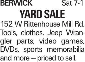 BerwickSat 7-1 Yard Sale 152 W Rittenhouse Mill Rd. Tools, clothes, Jeep Wrangler parts, video games, DVDs, sports memorabilia and more --- priced to sell.