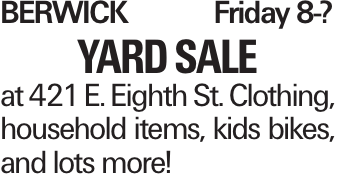 BerwickFriday 8-? Yard sale at 421 E. Eighth St. Clothing, household items, kids bikes, and lots more!