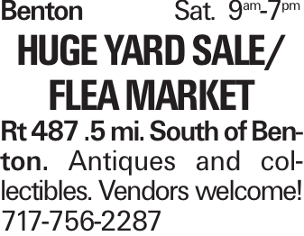 BentonSat. 9am-7pm huge Yard Sale/ Flea Market Rt 487 .5 mi. South of Benton. Antiques and collectibles. Vendors welcome! 717-756-2287