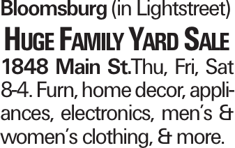 Bloomsburg (in Lightstreet) Huge Family Yard Sale 1848 Main St.Thu, Fri, Sat 8-4. Furn, home decor, appliances, electronics, men's & women's clothing, & more.