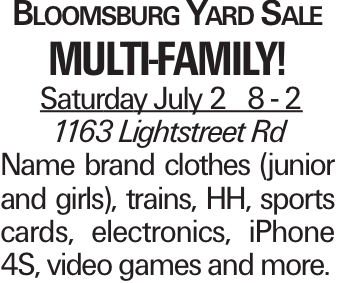Bloomsburg Yard Sale Multi-Family! Saturday July 2 8 - 2 1163 Lightstreet Rd Name brand clothes (junior and girls), trains, HH, sports cards, electronics, iPhone 4S, video games and more.