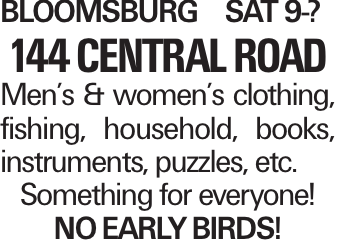 BLOOMSBURG SAT 9-? 144 CENTRALROAD Men's & women's clothing, fishing, household, books, instruments, puzzles, etc. Something for everyone! NOEARLYBIRDS!
