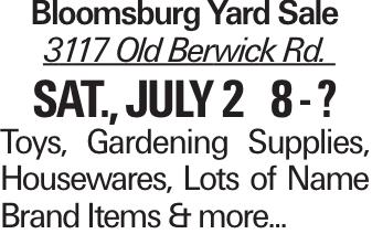 Bloomsburg Yard Sale 3117 Old Berwick Rd. Sat., July 2 8 - ? Toys, Gardening Supplies, Housewares, Lots of Name Brand Items & more...