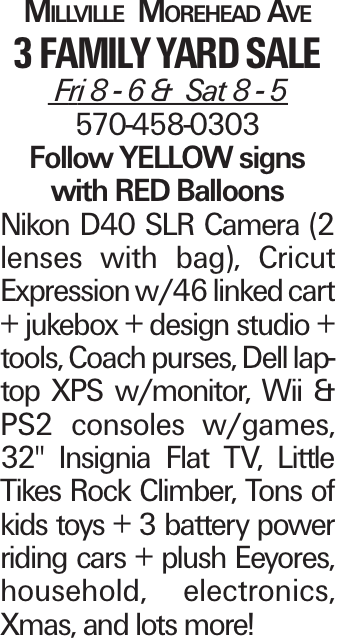 """Millville Morehead Ave 3 Family yard sale Fri 8 - 6 & Sat 8 - 5 570-458-0303 Follow YELLOW signs with RED Balloons Nikon D40 SLR Camera (2 lenses with bag), Cricut Expression w/46 linked cart + jukebox + design studio + tools, Coach purses, Dell laptop XPS w/monitor, Wii & PS2 consoles w/games, 32"""" Insignia Flat TV, Little Tikes Rock Climber, Tons of kids toys + 3 battery power riding cars + plush Eeyores, household, electronics, Xmas, and lots more!"""