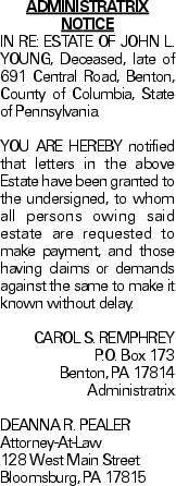 ADMINISTRATRIX NOTICE IN RE: ESTATE OF JOHN L. YOUNG, Deceased, late of 691 Central Road, Benton, County of Columbia, State of Pennsylvania. YOU ARE HEREBY notified that letters in the above Estate have been granted to the undersigned, to whom all persons owing said estate are requested to make payment, and those having claims or demands against the same to make it known without delay. CAROL S. REMPHREY P.O. Box 173 Benton, PA 17814 Administratrix DEANNA R. PEALER Attorney-At-Law 128 West Main Street Bloomsburg, PA 17815