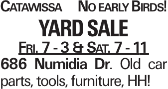Catawissa No early Birds! Yard Sale Fri. 7 - 3 & Sat. 7 - 11 686 Numidia Dr. Old car parts, tools, furniture, HH!
