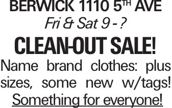 Berwick 1110 5th Ave Fri & Sat 9 - ? clean-out sale! Name brand clothes: plus sizes, some new w/tags! Something for everyone!