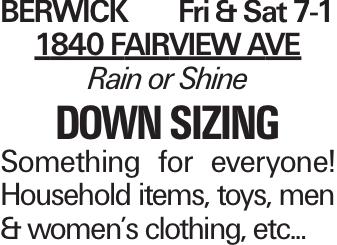 BERWICK Fri & Sat 7-1 1840 Fairview Ave Rain or Shine down sizing Something for everyone! Household items, toys, men & women's clothing, etc...
