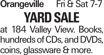 OrangevilleFri & Sat 7-7 Yard Sale at 184 Valley View. Books, hundreds of CDs, and DVDs, coins, glassware & more.