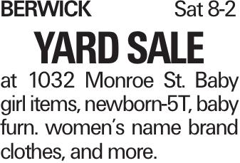 BerwickSat 8-2 Yard Sale at 1032 Monroe St. Baby girl items, newborn-5T, baby furn. women's name brand clothes, and more.