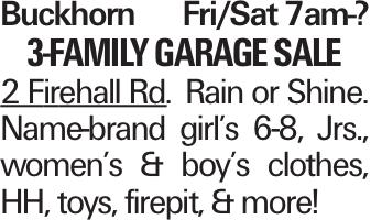 Buckhorn Fri/Sat 7am-? 3-family garage sale 2 Firehall Rd. Rain or Shine. Name-brand girl's 6-8, Jrs., women's & boy's clothes, HH, toys, firepit, & more!
