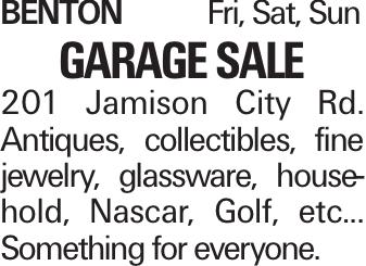 BENTONFri, Sat, Sun Garage Sale 201 Jamison City Rd. Antiques, collectibles, fine jewelry, glassware, household, Nascar, Golf, etc... Something for everyone.