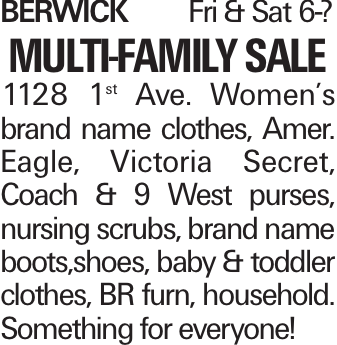 BerwickFri & Sat 6-? Multi-Family Sale 1128 1st Ave. Women's brand name clothes, Amer. Eagle, Victoria Secret, Coach & 9 West purses, nursing scrubs, brand name boots,shoes, baby & toddler clothes, BR furn, household. Something for everyone!
