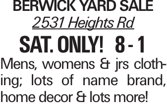 Berwick Yard Sale 2531 Heights Rd sat. only! 8 - 1 Mens, womens & jrs clothing; lots of name brand, home decor & lots more!