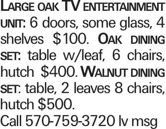 Large oak TV entertainment unit: 6 doors, some glass, 4 shelves $100. Oak dining set: table w/leaf, 6 chairs, hutch $400. Walnut dining set: table, 2 leaves 8 chairs, hutch $500. Call 570-759-3720 lv msg