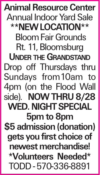 Animal Resource Center Annual Indoor Yard Sale **NEWLOCATION** BloomFair Grounds Rt. 11, Bloomsburg Under the Grandstand Drop off Thursdays thru Sundays from10am to 4pm (on the Flood Wall side). Now thru 8/28 WED. NIGHTSPECIAL 5pm to 8pm $5 admission (donation) gets you first choice of newest merchandise! *Volunteers Needed* Todd -570-336-8891