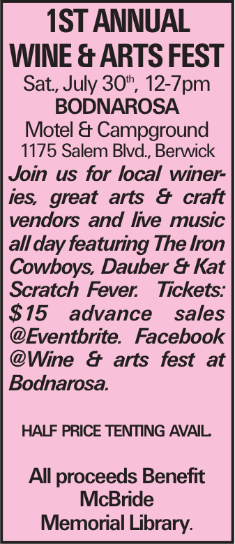 1st Annual Wine & Arts FesT Sat., July 30th, 12-7pm Bodnarosa Motel & Campground 1175 Salem Blvd., Berwick Join us for local wineries, great arts & craft vendors and live music all day featuring The Iron Cowboys, Dauber & Kat Scratch Fever. Tickets: $15 advance sales @Eventbrite. Facebook @Wine & arts fest at Bodnarosa. half price tenting avail. All proceeds Benefit McBride Memorial Library.