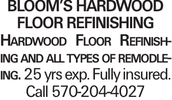 Bloom's HarDwood Floor Refinishing Hardwood Floor Refinishing and all types of remodleing. 25 yrs exp. Fully insured. Call 570-204-4027