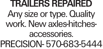 TRAILERS REPAIRED Any size or type. Quality work. New axles-hitches-accessories. PRECISION- 570-683-5444